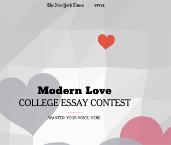 nyt modern love essay contest Do you have a personal story that illustrates the current state of love and relationships the new york times' modern love college essay contest invites college students to write about what love is like for them today the winning author will receive $1,000 and his or her essay published in a.